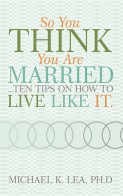 So You Think You Are Married ...Ten Tips on How to Live Like It.  -     By: Michael K. Lea Ph.D.
