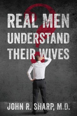 Real Men Understand Their Wives  -     By: John R. Sharp M.D.