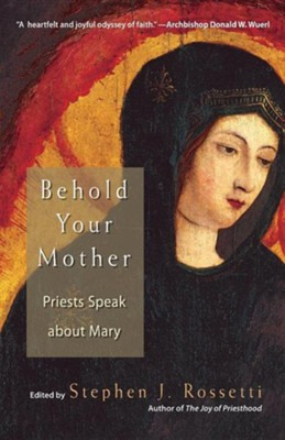 Behold Your Mother: Priests Speak about Mary  -     Edited By: Stephen J. Rossetti     By: Stephen J. Rossetti(ED.)
