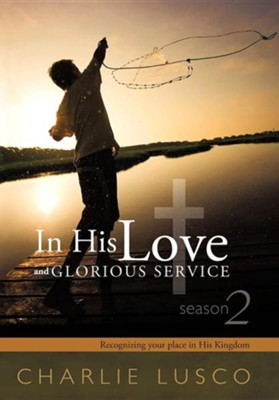 In His Love and Glorious Service: Seasons 2 Recognizing Your Place in His Kingdom  -     By: Charlie Lusco