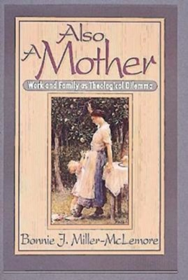 Also A Mother: Work And Family As Theological Dilemma   -     By: Bonnie Miller-McLemore