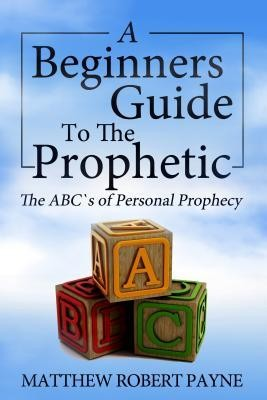 The Beginner's Guide to the Prophetic: The ABC's of Personal Prophecy  -     Edited By: Lisa Thompson     By: Matthew Robert Payne