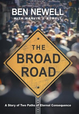 The Broad Road: A Story of Two Paths of Eternal Consequence  -     By: Ben Newell, Marvin J. Newell