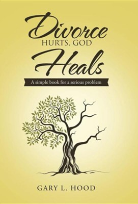Divorce Hurts, God Heals: A Simple Book for a Serious Problem  -     By: Gary L. Hood