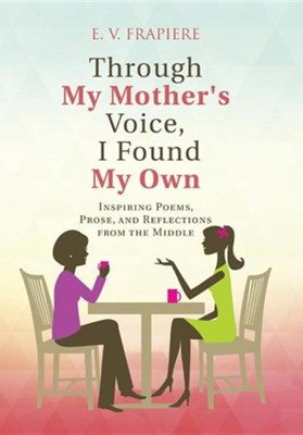 Through My Mother's Voice, I Found My Own: Inspiring Poems, Prose, and Reflections from the Middle  -     By: E.V. Frapiere     Illustrated By: Y