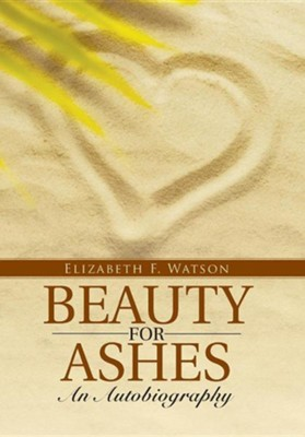 Beauty for Ashes: An Autobiography  -     By: Elizabeth F. Watson
