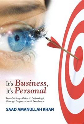 It's Business, It's Personal: From Setting a Vision to Delivering It Through Organizational Excellence  -     By: Saad Amanullah Khan