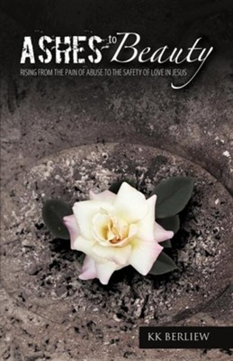Ashes to Beauty: Rising from the Pain of Abuse to the Safety of Love in Jesus  -     By: KK Berliew