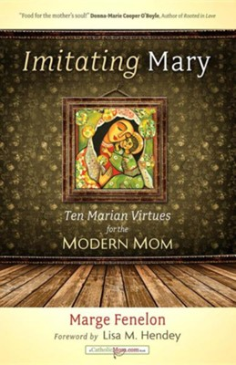 Imitating Mary: Ten Marian Virtues for the Modern Mom  -     By: Marge Fenelon, Lisa M. Hendey