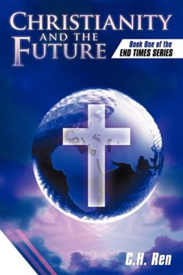 Christianity and the Future: Book One of the End Times Series  -     By: C.H. Ren