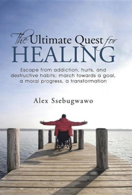 The Ultimate Quest for Healing: Escape from Addiction, Hurts, and Destructive Habits; March Towards a Goal, a Moral Progress, a Transformation  -     By: Alex Ssebugwawo