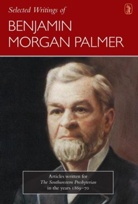 Selected Writings of Benjamin Morgan Palmer: Articles Written for the Southwestern Presbyterian in the Years 1869-70  -     Edited By: C.N. Willborn     By: Benjamin Morgan Palmer