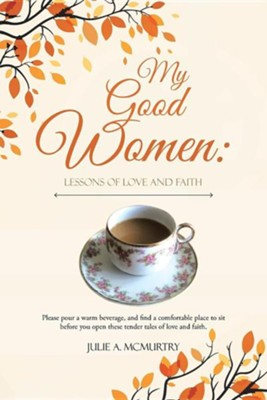 My Good Women: Lessons of Love and Faith  -     By: Julie A. McMurtry