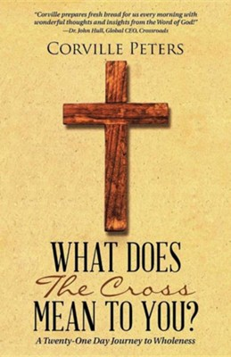What Does the Cross Mean to You?: A Twenty-One Day Journey to Wholeness  -     By: Corville Peters