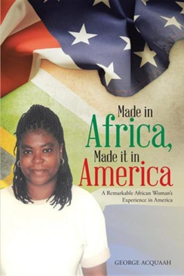 Made in Africa, Made It in America: A Remarkable African Woman's Experience in America  -     By: George Acquaah