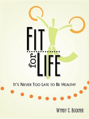Fit for Life: It's Never Too Late to Be Healthy  -     By: Wyndy C. Buckner