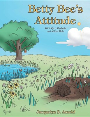 Betty Bee's Attitude: With Myrt, Maybelle and Milton Mole  -     By: Jacquelyn S. Arnold
