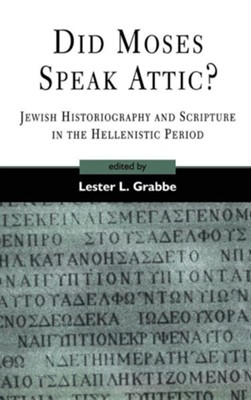 Did Moses Speak Attic? Jewish Historiography and Scripture in the Hellenistic Period  -     Edited By: Lester L. Grabbe