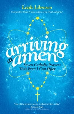 Arriving at Amen: Seven Catholic Prayers That Even I Can Offer  -     By: Leah Libresco