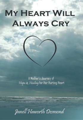 My Heart Will Always Cry: A Mother's Journey of Hope and Healing for Her Hurting Heart  -     By: Janell Haworth Desmond