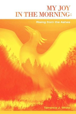 My Joy in the Morning: Rising from the Ashes  -     By: Terrence J. White