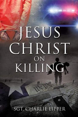 Jesus Christ on Killing  -     By: Sgt. Charlie Eipper