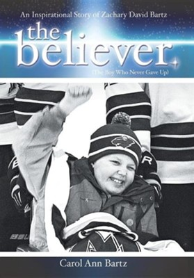 The Believer: An Inspirational Story of Zachary David Bartz (the Boy Who Never Gave Up)  -     By: Carol Ann Bartz