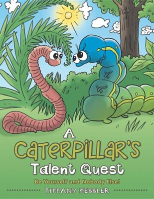 A Caterpillar's Talent Quest: Be Yourself and Nobody Else!  -     By: Tiffany Kessler