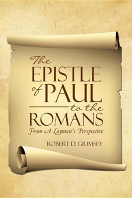 The Epistle of Paul to the Romans: From a Layman's Perspective  -     By: Robert D. Grimsey