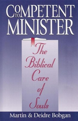 Competent to Minister: The Biblical Care of Souls  -     By: Martin Bobgan, Deidre Bobgan