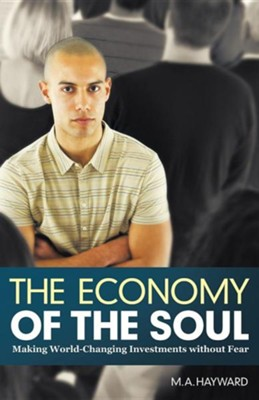 The Economy of the Soul: Making World-Changing Investments Without Fear  -     By: M.A. Hayward