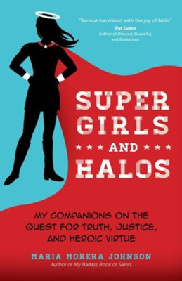 Super Girls and Halos: My Companions on the Quest for Truth, Justice and Heroic Virtue  -     By: Maria Morera Johnson