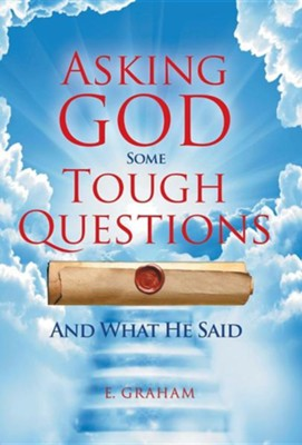 Asking God Some Tough Questions: And What He Said  -     By: E. Graham