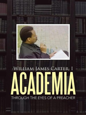 Academia: Through the Eyes of a Preacher  -     By: I. William James Carter