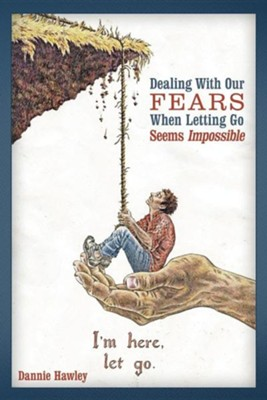 Dealing with Our Fears When Letting Go Seems Impossible  -     By: Dannie Hawley