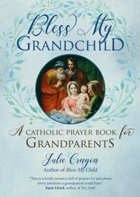 Bless My Grandchild: A Catholic Prayer Book for Grandparents  -     By: Julie Cragon