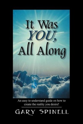 It Was You, All Along: An Easy to Understand Guide How to Create the Reality You Desire!  -     By: Gary Spinell