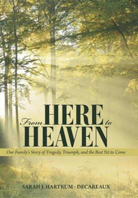 From Here to Heaven: Our Family's Story of Tragedy, Triumph, and the Best Yet to Come  -     By: Sarah J. Hartrum-Decareaux