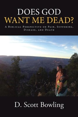 Does God Want Me Dead?: A Biblical Perspective on Pain, Suffering, Disease, and Death  -     By: D. Scott Bowling