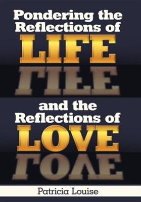 Pondering the Reflections of Life and the Reflections of Love  -     By: Patricia Louise