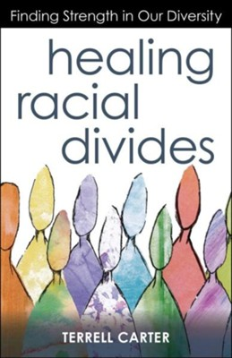 Healing Racial Divides: Finding Strength in Our Diversity  -     By: Terrell Carter