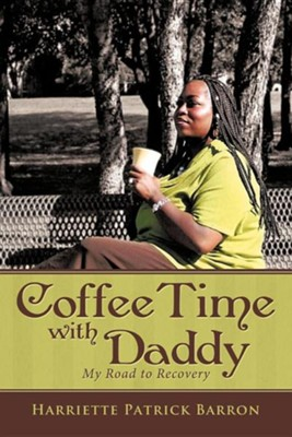 Coffee Time with Daddy: My Road to Recovery  -     By: Harriette Patrick Barron