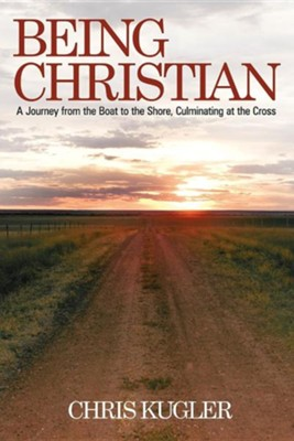 Being Christian: A Journey from the Boat to the Shore, Culminating at the Cross  -     By: Chris Kugler