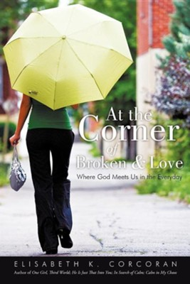 At the Corner of Broken & Love: Where God Meets Us in the Everyday  -     By: Elisabeth K. Corcoran
