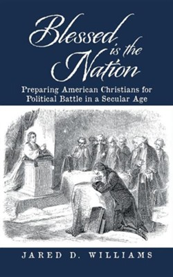 Blessed Is the Nation: Preparing American Christians for Political Battle in a Secular Age  -     By: Jared D. Williams