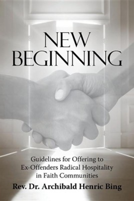 New Beginning: Guidelines for Offering to Ex-Offenders Radical Hospitality in Faith Communities  -     By: Archibald Henric Bing