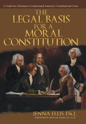 The Legal Basis for a Moral Constitution: A Guide for Christians to Understand America's Constitutional Crisis  -     By: Jenna Ellis