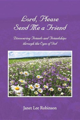 Lord, Please Send Me a Friend: Discovering Friends and Friendships Through the Eyes of God  -     By: Janet Lee Robinson