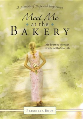 Meet Me at the Bakery: My Journey Through Grief and Back to Life  -     By: Priscilla Boos