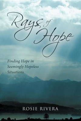 Rays of Hope: Finding Hope in Seemingly Hopeless Situations  -     By: Rosie Rivera